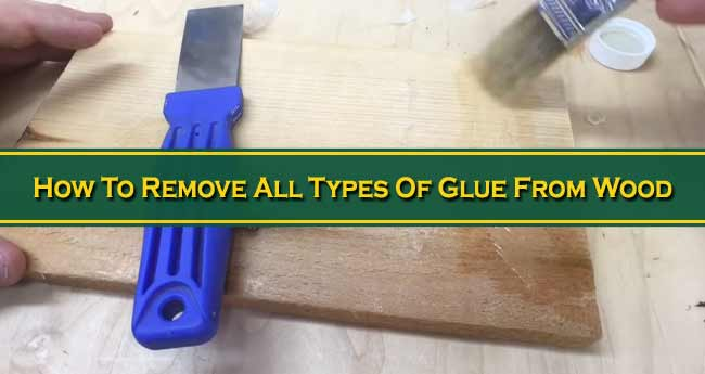 How To Remove All Types Of Glue From Wood
