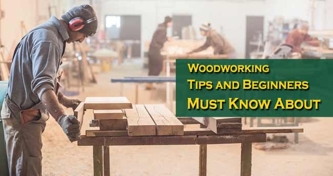 Woodworking Tips and Beginners Must Know About
