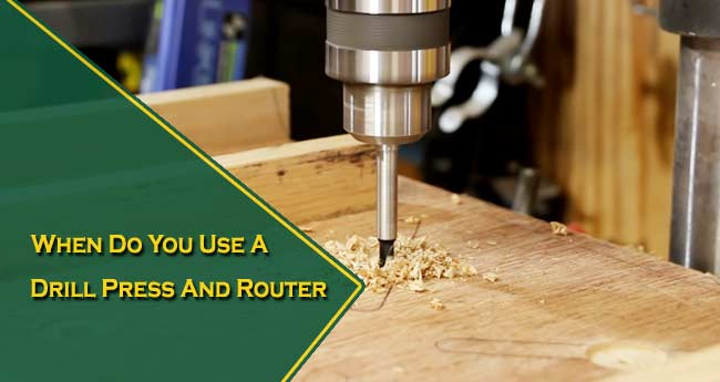 When Do You Use A Drill Press And Router