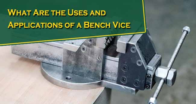 What Are the Uses and Applications of a Bench Vice