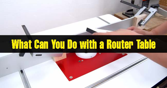 What Can You Do with a Router Table?