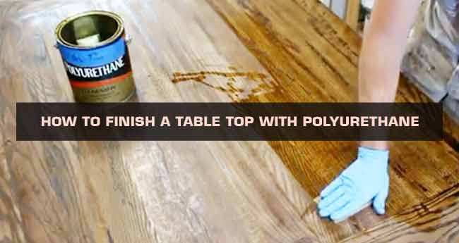 How to Finish a Table Top with Polyurethane